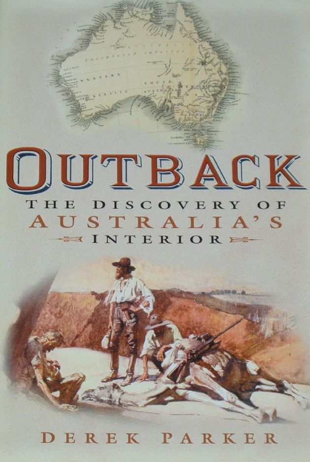 Outback, The Discovery of Australia's Interior, by Derek Parker
